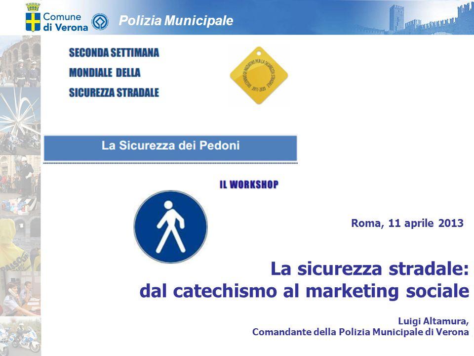 Polizia Municipale Roma, 11 aprile 2013 La sicurezza stradale: dal catechismo al marketing sociale Luigi Altamura, Comandante della Polizia Municipale di Verona