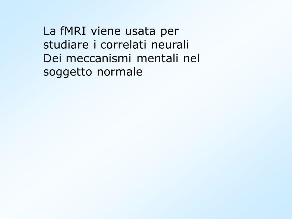 La fMRI viene usata per studiare i correlati neurali Dei meccanismi mentali nel soggetto normale