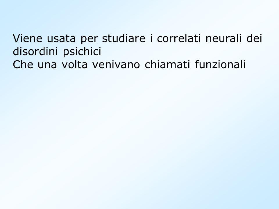 Viene usata per studiare i correlati neurali dei disordini psichici Che una volta venivano chiamati funzionali