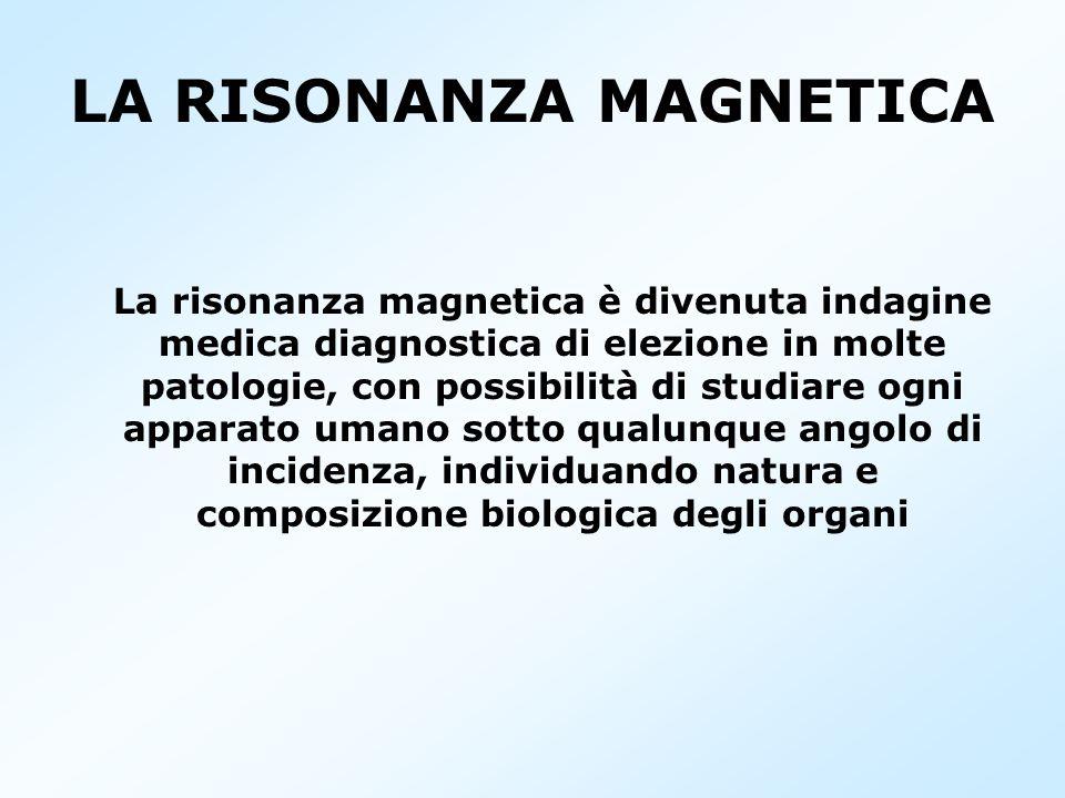 LA RISONANZA MAGNETICA La risonanza magnetica è divenuta indagine medica diagnostica di elezione in molte patologie, con possibilità di studiare ogni
