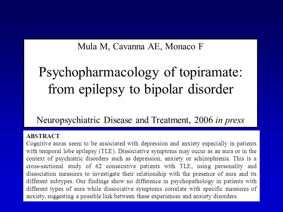 Mula M, Cavanna AE, Monaco F Psychopharmacology of topiramate: from epilepsy to bipolar disorder Neuropsychiatric Disease and Treatment, 2006 in press