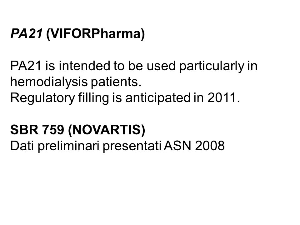 PA21 (VIFORPharma) PA21 is intended to be used particularly in hemodialysis patients. Regulatory filling is anticipated in 2011. SBR 759 (NOVARTIS) Da