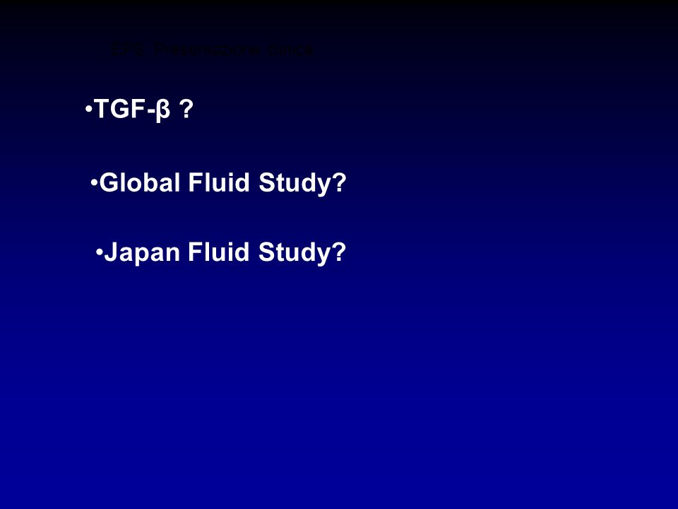 EPS: Presentazione clinica TGF-β ? Global Fluid Study? Japan Fluid Study?