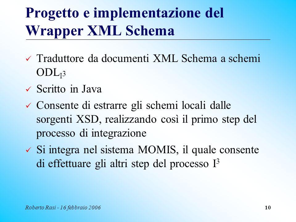 Roberto Rasi - 16 febbraio 200610 Progetto e implementazione del Wrapper XML Schema Traduttore da documenti XML Schema a schemi ODL I 3 Scritto in Jav