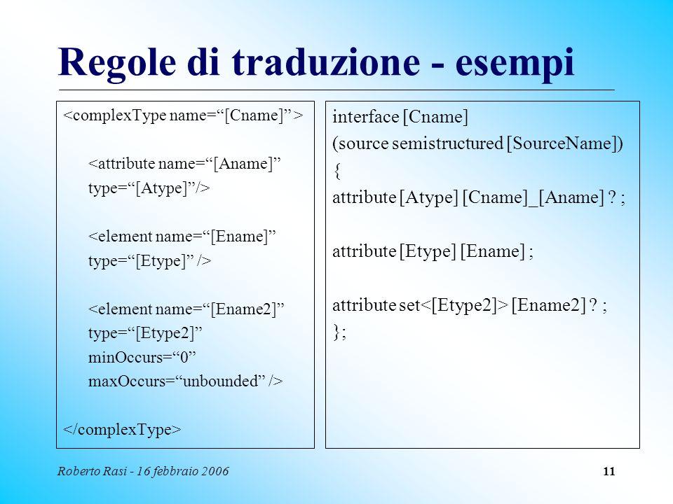 Roberto Rasi - 16 febbraio 200611 Regole di traduzione - esempi <attribute name=[Aname] type=[Atype]/> <element name=[Ename] type=[Etype] /> <element