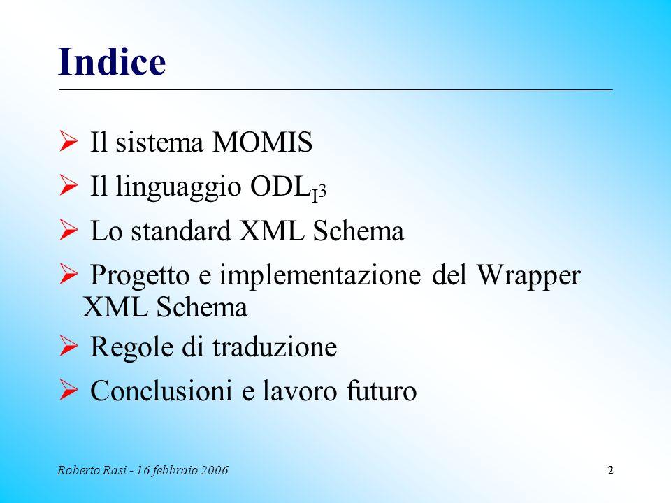 Roberto Rasi - 16 febbraio 20063 Il sistema MOMIS E un sistema a mediatore per lestrazione e lintegrazione intelligente di informazioni (I 3 ) provenienti da sorgenti di dati eterogenee (strutturate, semi-strutturate e non strutturate) Utilizza un approccio semantico per lintegrazione MOMIS = Mediator envirOnment for Multiple Information Sources http://www.dbgroup.unimo.it/Momis