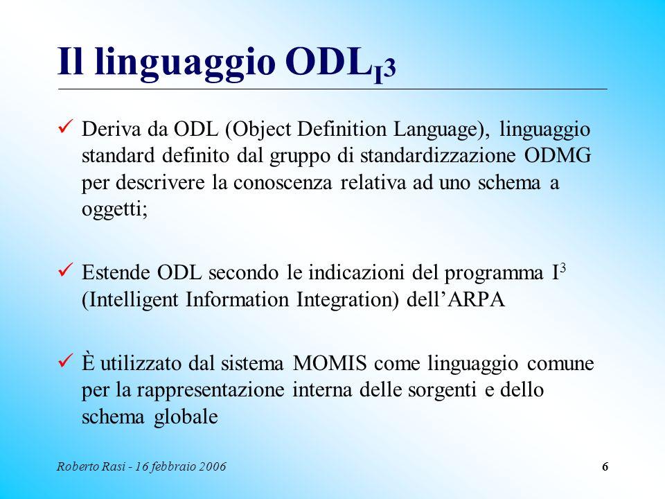 Roberto Rasi - 16 febbraio 20066 Il linguaggio ODL I 3 Deriva da ODL (Object Definition Language), linguaggio standard definito dal gruppo di standard