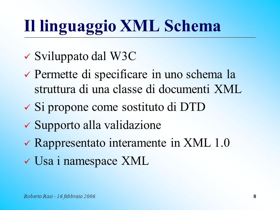 Roberto Rasi - 16 febbraio 20068 Il linguaggio XML Schema Sviluppato dal W3C Permette di specificare in uno schema la struttura di una classe di docum