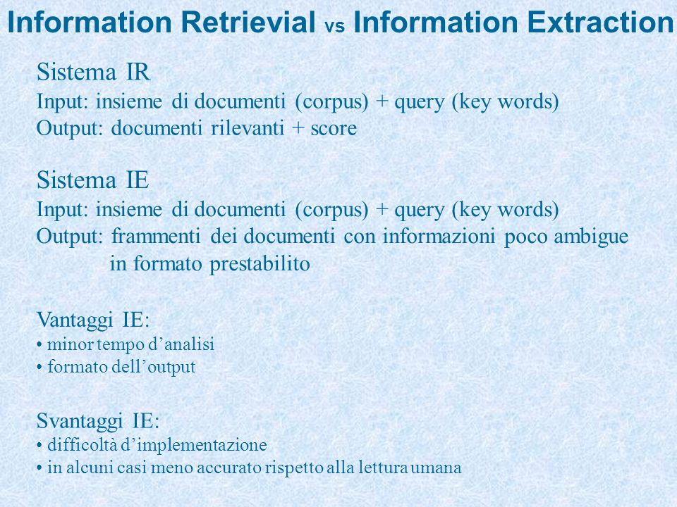 Information Retrievial vs Information Extraction Sistema IR Input: insieme di documenti (corpus) + query (key words) Output: documenti rilevanti + score Sistema IE Input: insieme di documenti (corpus) + query (key words) Output: frammenti dei documenti con informazioni poco ambigue in formato prestabilito Vantaggi IE: minor tempo danalisi formato delloutput Svantaggi IE: difficoltà dimplementazione in alcuni casi meno accurato rispetto alla lettura umana