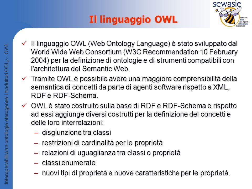 Interoperabilità tra ontologie eterogenee: i traduttori ODL I 3 - OWL Il linguaggio OWL Il linguaggio OWL (Web Ontology Language) è stato sviluppato dal World Wide Web Consortium (W3C Recommendation 10 February 2004) per la definizione di ontologie e di strumenti compatibili con l architettura del Semantic Web.