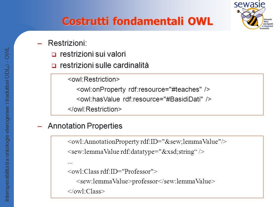 Interoperabilità tra ontologie eterogenee: i traduttori ODL I 3 - OWL Costrutti fondamentali OWL –Restrizioni: restrizioni sui valori restrizioni sui valori restrizioni sulle cardinalità restrizioni sulle cardinalità –Annotation Properties...