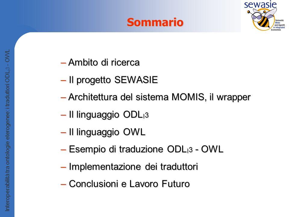 Interoperabilità tra ontologie eterogenee: i traduttori ODL I 3 - OWL Sommario – Ambito di ricerca – Il progetto SEWASIE – Architettura del sistema MOMIS, il wrapper – Il linguaggio ODL I 3 – Il linguaggio OWL – Esempio di traduzione ODL I 3 - OWL – Implementazione dei traduttori – Conclusioni e Lavoro Futuro