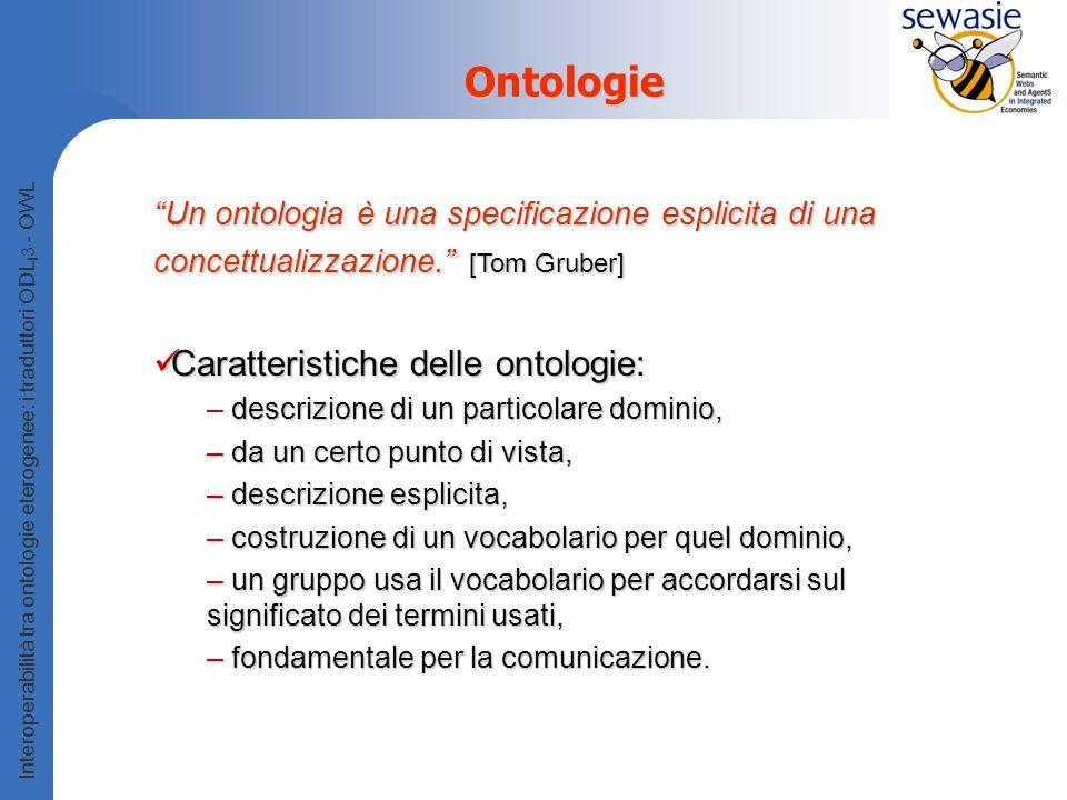 Interoperabilità tra ontologie eterogenee: i traduttori ODL I 3 - OWL Ontologie Un ontologia è una specificazione esplicita di una concettualizzazione.