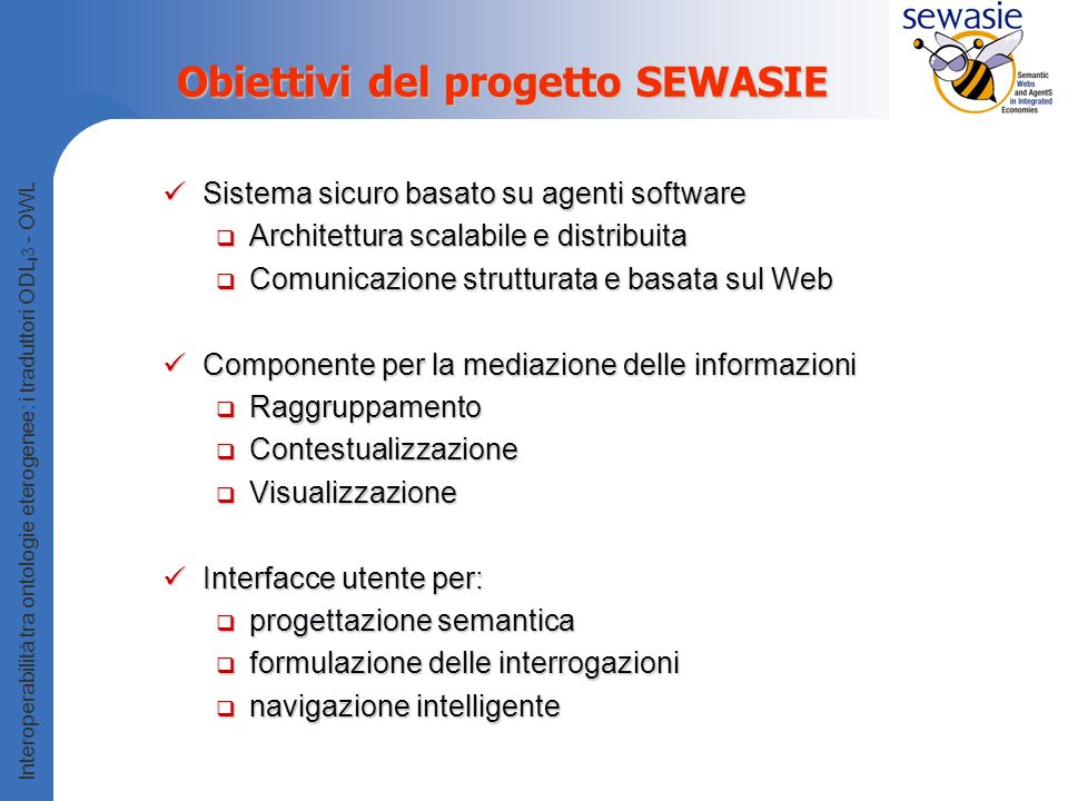 Interoperabilità tra ontologie eterogenee: i traduttori ODL I 3 - OWL La SEWASIE Virtual Network The user interface layer The information layer Other users Query Results Communication Tool Query Agent Query Agent Query Agent Comm.