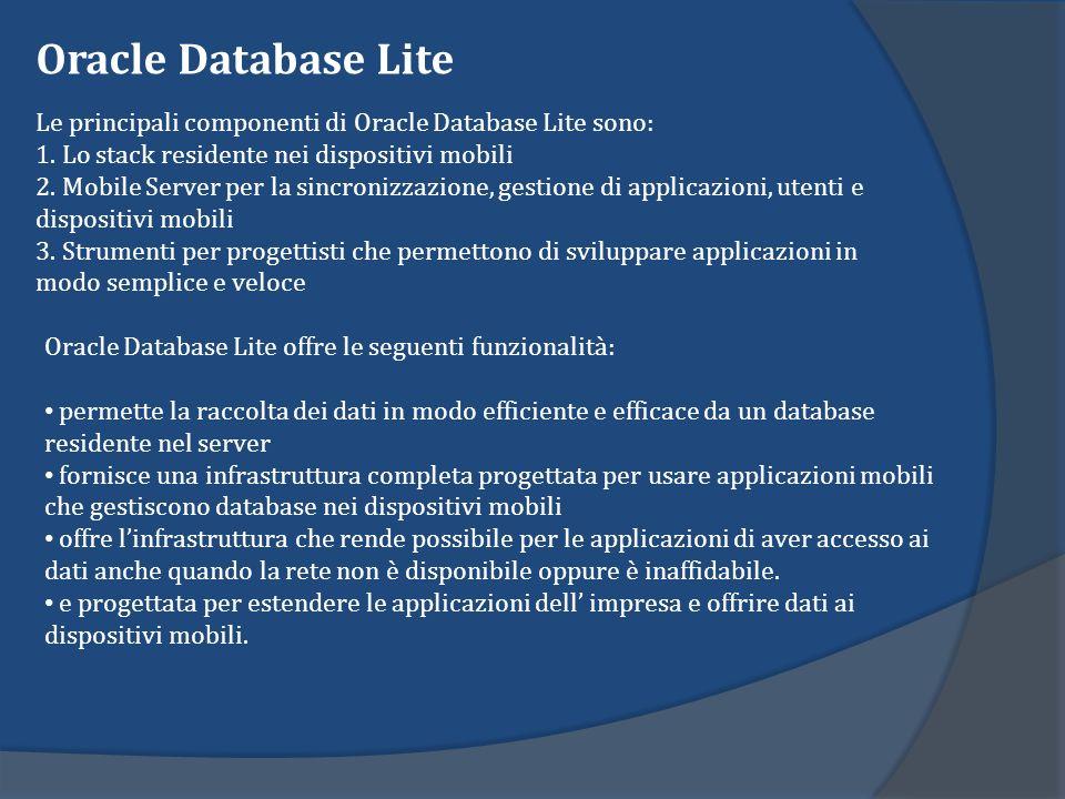 Oracle Database Lite Le principali componenti di Oracle Database Lite sono: 1. Lo stack residente nei dispositivi mobili 2. Mobile Server per la sincr