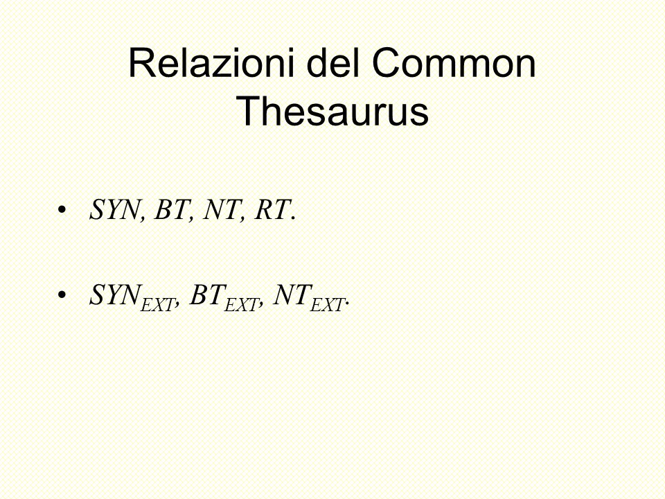 Relazioni del Common Thesaurus SYN, BT, NT, RT. SYN EXT, BT EXT, NT EXT.
