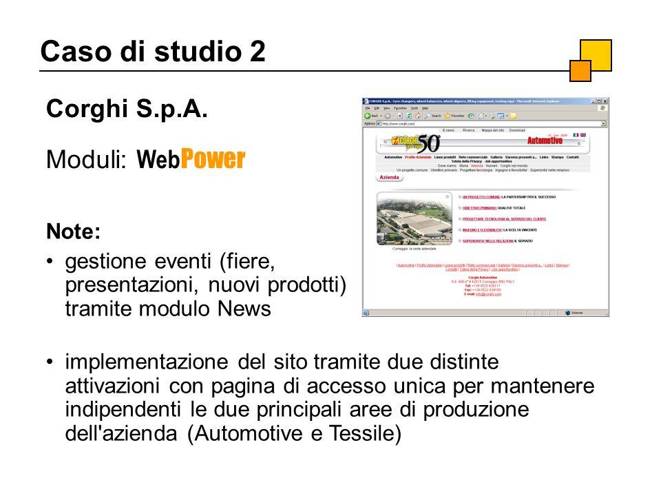Caso di studio 2 Corghi S.p.A. Moduli: Web Power Note: gestione eventi (fiere, presentazioni, nuovi prodotti) tramite modulo News implementazione del