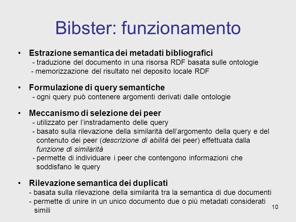 10 Bibster: funzionamento Estrazione semantica dei metadati bibliografici - traduzione del documento in una risorsa RDF basata sulle ontologie - memorizzazione del risultato nel deposito locale RDF Formulazione di query semantiche - ogni query può contenere argomenti derivati dalle ontologie Meccanismo di selezione dei peer - utilizzato per linstradamento delle query - basato sulla rilevazione della similarità dellargomento della query e del contenuto dei peer (descrizione di abilità dei peer) effettuata dalla funzione di similarità - permette di individuare i peer che contengono informazioni che soddisfano le query Rilevazione semantica dei duplicati - basata sulla rilevazione della similarità tra la semantica di due documenti - permette di unire in un unico documento due o più metadati considerati simili