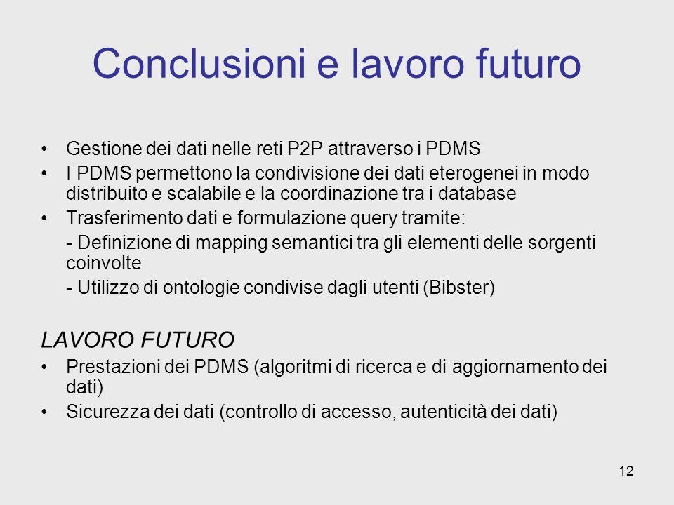 12 Conclusioni e lavoro futuro Gestione dei dati nelle reti P2P attraverso i PDMS I PDMS permettono la condivisione dei dati eterogenei in modo distribuito e scalabile e la coordinazione tra i database Trasferimento dati e formulazione query tramite: - Definizione di mapping semantici tra gli elementi delle sorgenti coinvolte - Utilizzo di ontologie condivise dagli utenti (Bibster) LAVORO FUTURO Prestazioni dei PDMS (algoritmi di ricerca e di aggiornamento dei dati) Sicurezza dei dati (controllo di accesso, autenticità dei dati)