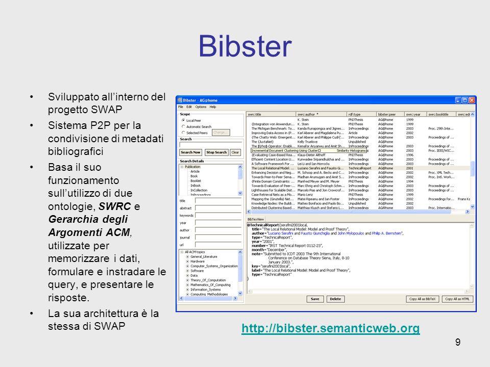 9 Bibster Sviluppato allinterno del progetto SWAP Sistema P2P per la condivisione di metadati bibliografici Basa il suo funzionamento sullutilizzo di due ontologie, SWRC e Gerarchia degli Argomenti ACM, utilizzate per memorizzare i dati, formulare e instradare le query, e presentare le risposte.