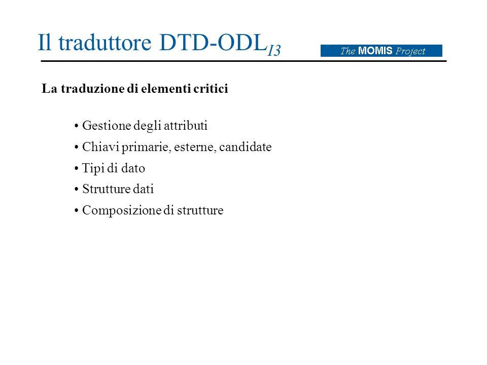 Il traduttore DTD-ODL I3 La traduzione di elementi critici Gestione degli attributi Chiavi primarie, esterne, candidate Tipi di dato Strutture dati Composizione di strutture