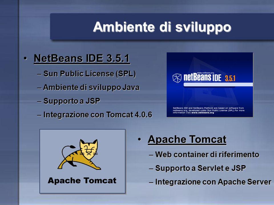 Ambiente di sviluppo NetBeans IDE 3.5.1NetBeans IDE 3.5.1 Apache TomcatApache Tomcat – Sun Public License (SPL) – Ambiente di sviluppo Java – Supporto a JSP – Integrazione con Tomcat 4.0.6 – Web container di riferimento – Supporto a Servlet e JSP – Integrazione con Apache Server