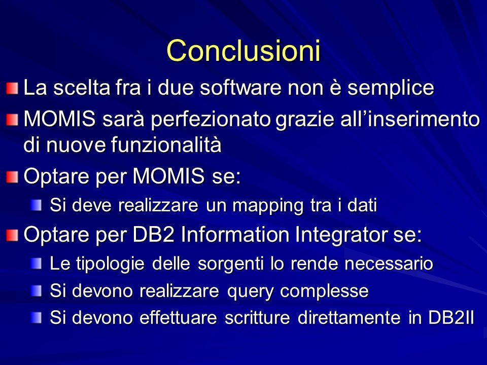 Conclusioni La scelta fra i due software non è semplice MOMIS sarà perfezionato grazie allinserimento di nuove funzionalità Optare per MOMIS se: Si deve realizzare un mapping tra i dati Si deve realizzare un mapping tra i dati Optare per DB2 Information Integrator se: Le tipologie delle sorgenti lo rende necessario Le tipologie delle sorgenti lo rende necessario Si devono realizzare query complesse Si devono realizzare query complesse Si devono effettuare scritture direttamente in DB2II Si devono effettuare scritture direttamente in DB2II