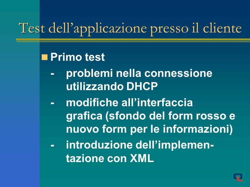 Test dellapplicazione presso il cliente Primo test -problemi nella connessione utilizzando DHCP -modifiche allinterfaccia grafica (sfondo del form rosso e nuovo form per le informazioni) -introduzione dellimplemen- tazione con XML