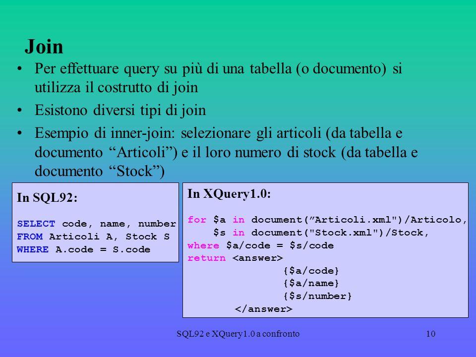 SQL92 e XQuery1.0 a confronto10 Join Per effettuare query su più di una tabella (o documento) si utilizza il costrutto di join Esistono diversi tipi di join Esempio di inner-join: selezionare gli articoli (da tabella e documento Articoli) e il loro numero di stock (da tabella e documento Stock) In SQL92: SELECT code, name, number FROM Articoli A, Stock S WHERE A.code = S.code In XQuery1.0: for $a in document(Articoli.xml )/Articolo, $s in document( Stock.xml )/Stock, where $a/code = $s/code return {$a/code} {$a/name} {$s/number}