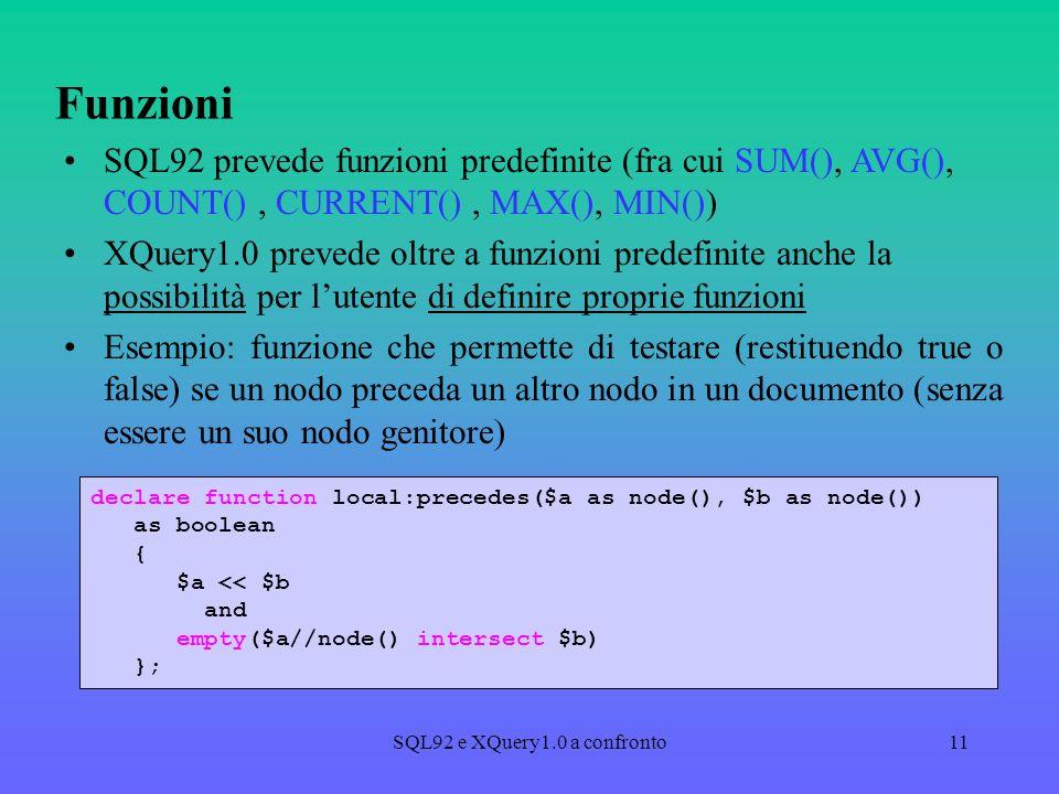 SQL92 e XQuery1.0 a confronto11 Funzioni SQL92 prevede funzioni predefinite (fra cui SUM(), AVG(), COUNT(), CURRENT(), MAX(), MIN()) XQuery1.0 prevede oltre a funzioni predefinite anche la possibilità per lutente di definire proprie funzioni Esempio: funzione che permette di testare (restituendo true o false) se un nodo preceda un altro nodo in un documento (senza essere un suo nodo genitore) declare function local:precedes($a as node(), $b as node()) as boolean { $a << $b and empty($a//node() intersect $b) };
