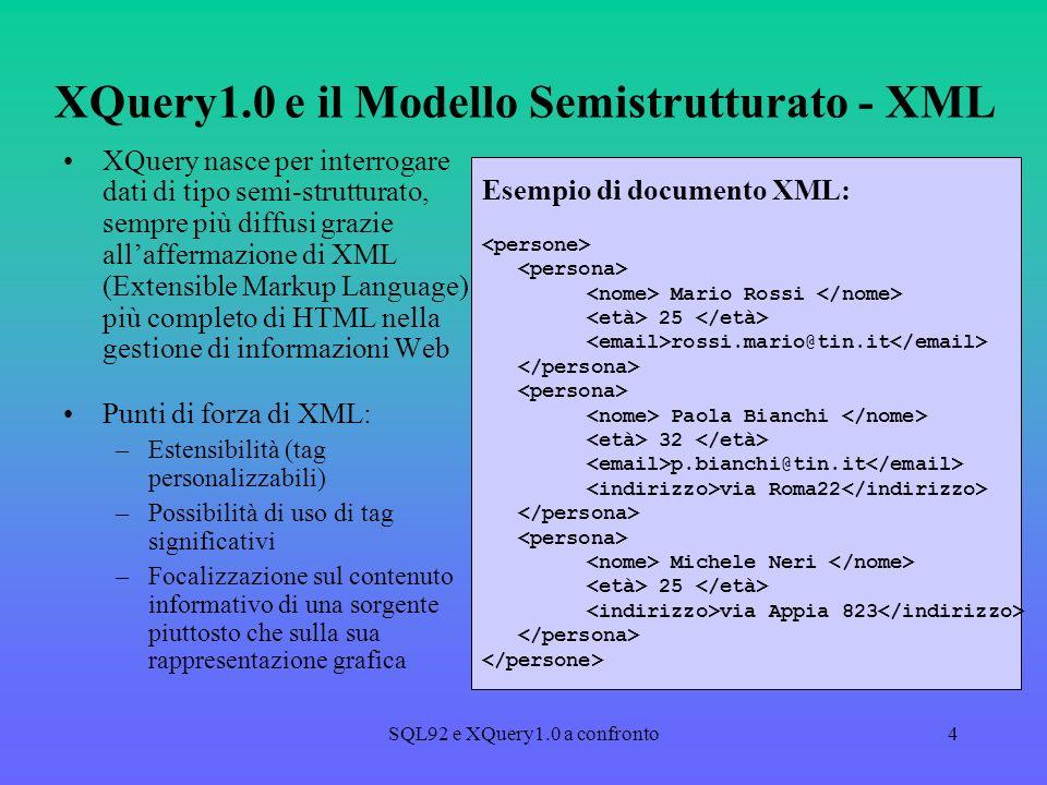 SQL92 e XQuery1.0 a confronto4 XQuery1.0 e il Modello Semistrutturato - XML XQuery nasce per interrogare dati di tipo semi-strutturato, sempre più diffusi grazie allaffermazione di XML (Extensible Markup Language) più completo di HTML nella gestione di informazioni Web Punti di forza di XML: –Estensibilità (tag personalizzabili) –Possibilità di uso di tag significativi –Focalizzazione sul contenuto informativo di una sorgente piuttosto che sulla sua rappresentazione grafica Esempio di documento XML: Mario Rossi 25 rossi.mario@tin.it Paola Bianchi 32 p.bianchi@tin.it via Roma22 Michele Neri 25 via Appia 823