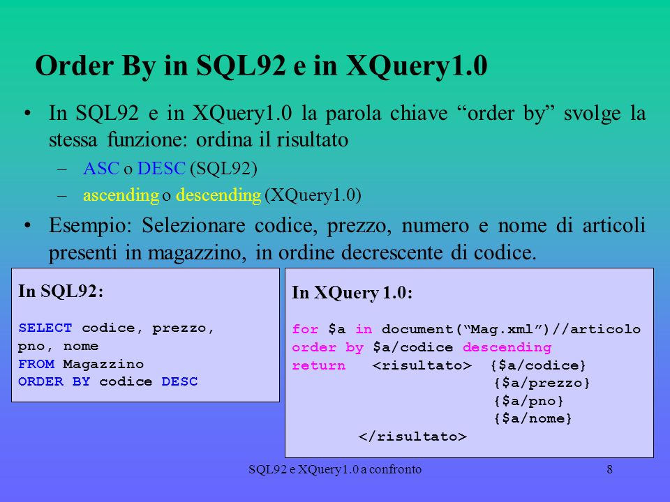 SQL92 e XQuery1.0 a confronto8 Order By in SQL92 e in XQuery1.0 In SQL92 e in XQuery1.0 la parola chiave order by svolge la stessa funzione: ordina il risultato – ASC o DESC (SQL92) – ascending o descending (XQuery1.0) Esempio: Selezionare codice, prezzo, numero e nome di articoli presenti in magazzino, in ordine decrescente di codice.