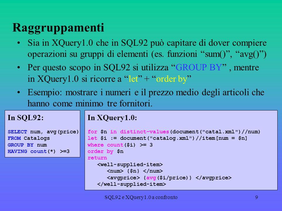 SQL92 e XQuery1.0 a confronto9 Raggruppamenti Sia in XQuery1.0 che in SQL92 può capitare di dover compiere operazioni su gruppi di elementi (es.