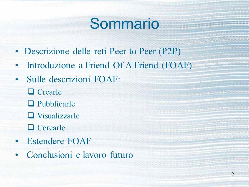 2 Sommario Descrizione delle reti Peer to Peer (P2P) Introduzione a Friend Of A Friend (FOAF) Sulle descrizioni FOAF: Crearle Pubblicarle Visualizzarle Cercarle Estendere FOAF Conclusioni e lavoro futuro