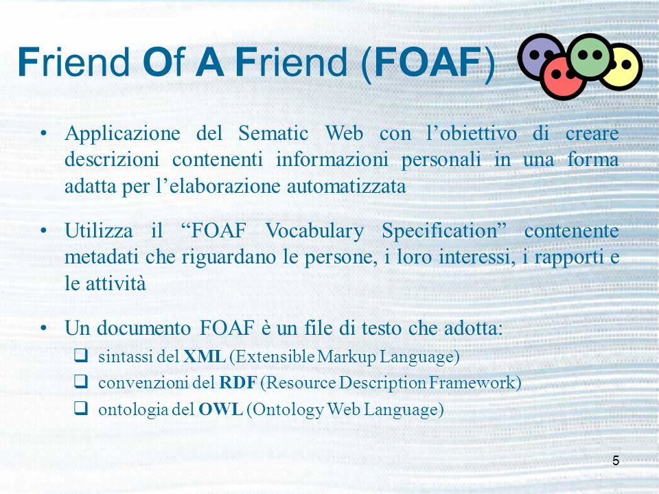 5 Friend Of A Friend (FOAF) Applicazione del Sematic Web con lobiettivo di creare descrizioni contenenti informazioni personali in una forma adatta per lelaborazione automatizzata Utilizza il FOAF Vocabulary Specification contenente metadati che riguardano le persone, i loro interessi, i rapporti e le attività Un documento FOAF è un file di testo che adotta: sintassi del XML (Extensible Markup Language) convenzioni del RDF (Resource Description Framework) ontologia del OWL (Ontology Web Language)