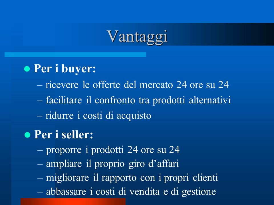 Vantaggi Per i buyer: –ricevere le offerte del mercato 24 ore su 24 –facilitare il confronto tra prodotti alternativi –ridurre i costi di acquisto Per