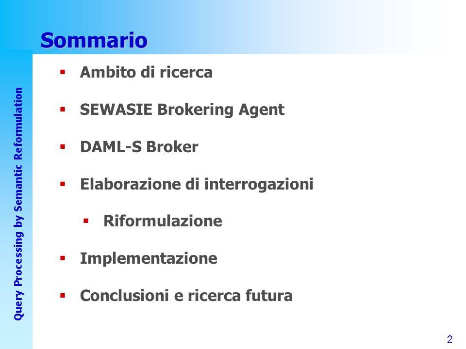 2 Query Processing by Semantic Reformulation Sommario Ambito di ricerca SEWASIE Brokering Agent DAML-S Broker Elaborazione di interrogazioni Riformulazione Implementazione Conclusioni e ricerca futura
