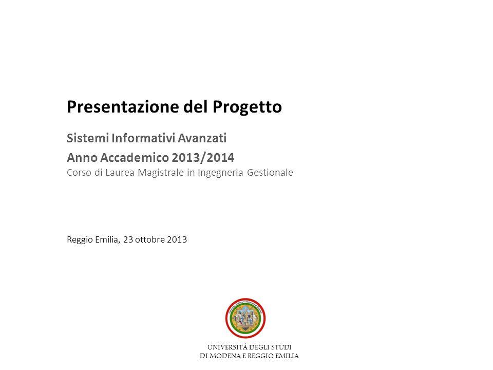 UNIVERSITÀ DEGLI STUDI DI MODENA E REGGIO EMILIA Presentazione del Progetto Sistemi Informativi Avanzati Anno Accademico 2013/2014 Corso di Laurea Magistrale in Ingegneria Gestionale Reggio Emilia, 23 ottobre 2013