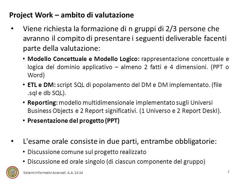 Sistemi Informativi Avanzati A.A. 13-14 Project Work – ambito di valutazione Viene richiesta la formazione di n gruppi di 2/3 persone che avranno il c