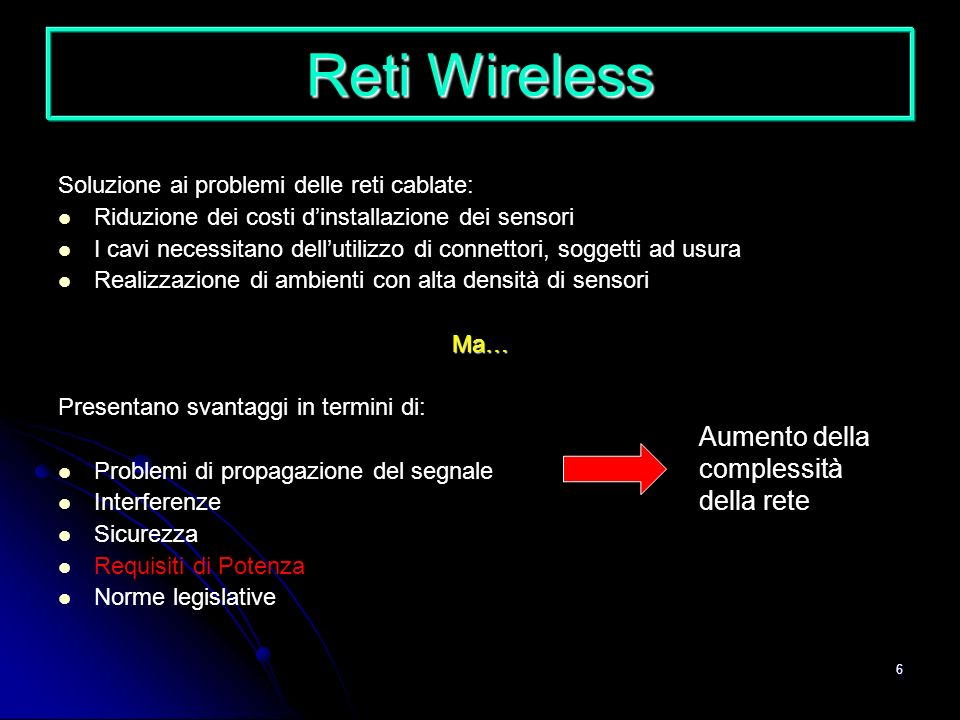 6 Reti Wireless Soluzione ai problemi delle reti cablate: Riduzione dei costi dinstallazione dei sensori I cavi necessitano dellutilizzo di connettori