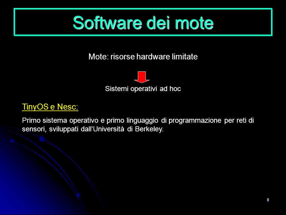8 Software dei mote Mote: risorse hardware limitate Sistemi operativi ad hoc TinyOS e Nesc: Primo sistema operativo e primo linguaggio di programmazio