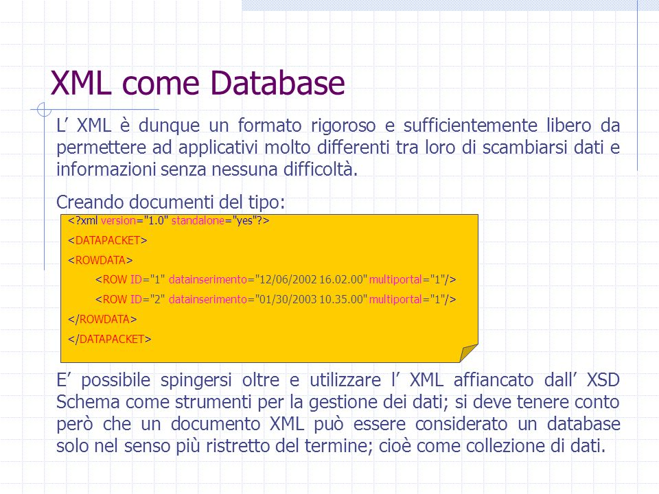 XML come Database L XML è dunque un formato rigoroso e sufficientemente libero da permettere ad applicativi molto differenti tra loro di scambiarsi da