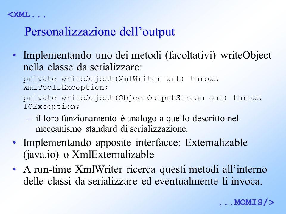 <XML......MOMIS/> Personalizzazione delloutput Implementando uno dei metodi (facoltativi) writeObject nella classe da serializzare: private writeObject(XmlWriter wrt) throws XmlToolsException; private writeObject(ObjectOutputStream out) throws IOException; –il loro funzionamento è analogo a quello descritto nel meccanismo standard di serializzazione.