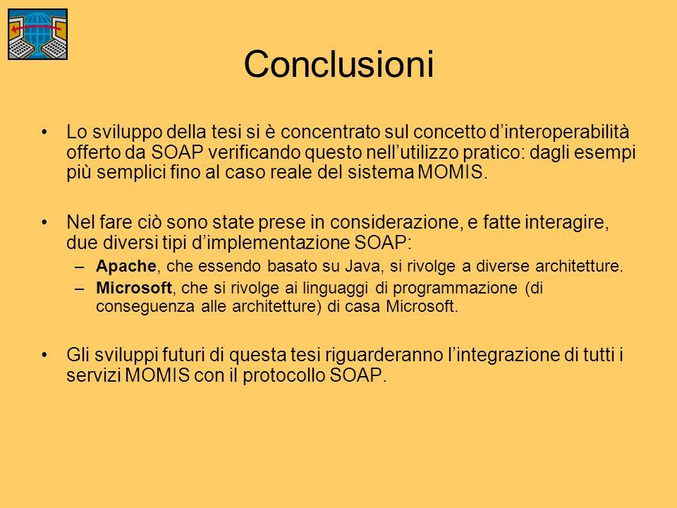 Conclusioni Lo sviluppo della tesi si è concentrato sul concetto dinteroperabilità offerto da SOAP verificando questo nellutilizzo pratico: dagli esempi più semplici fino al caso reale del sistema MOMIS.