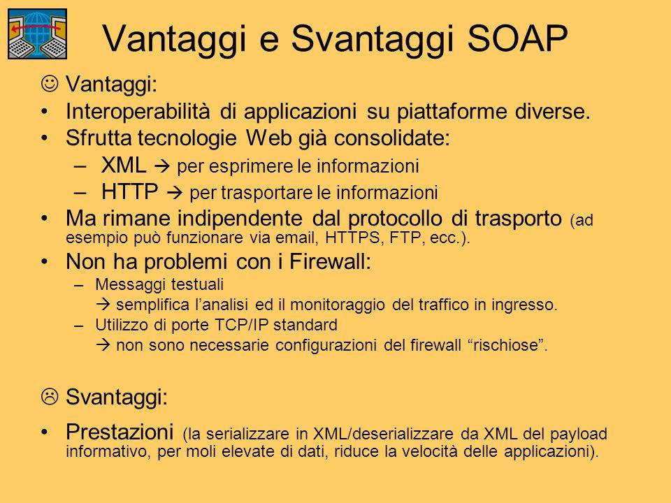 Vantaggi e Svantaggi SOAP Vantaggi: Interoperabilità di applicazioni su piattaforme diverse. Sfrutta tecnologie Web già consolidate: – XML per esprime