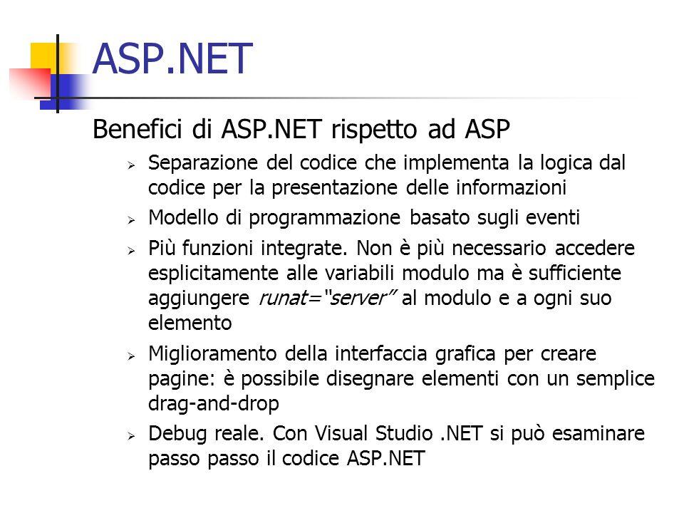 ASP.NET Benefici di ASP.NET rispetto ad ASP Separazione del codice che implementa la logica dal codice per la presentazione delle informazioni Modello di programmazione basato sugli eventi Più funzioni integrate.