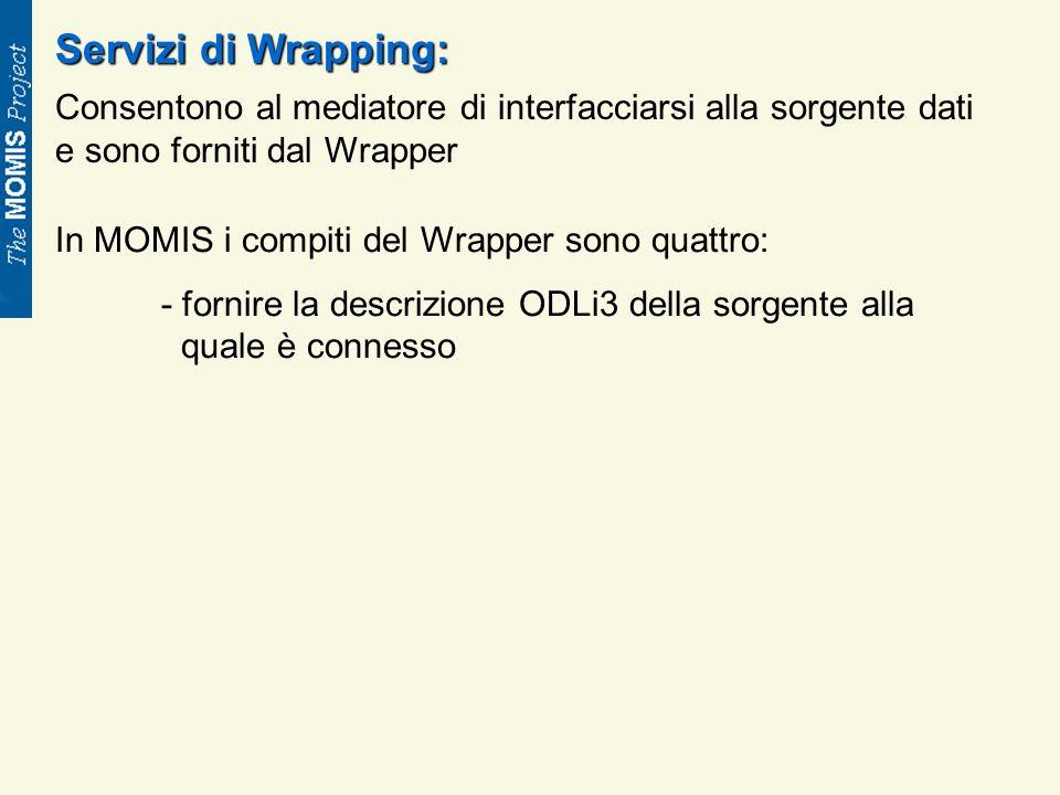 Servizi di Wrapping: Consentono al mediatore di interfacciarsi alla sorgente dati e sono forniti dal Wrapper In MOMIS i compiti del Wrapper sono quattro: - fornire la descrizione ODLi3 della sorgente alla quale è connesso
