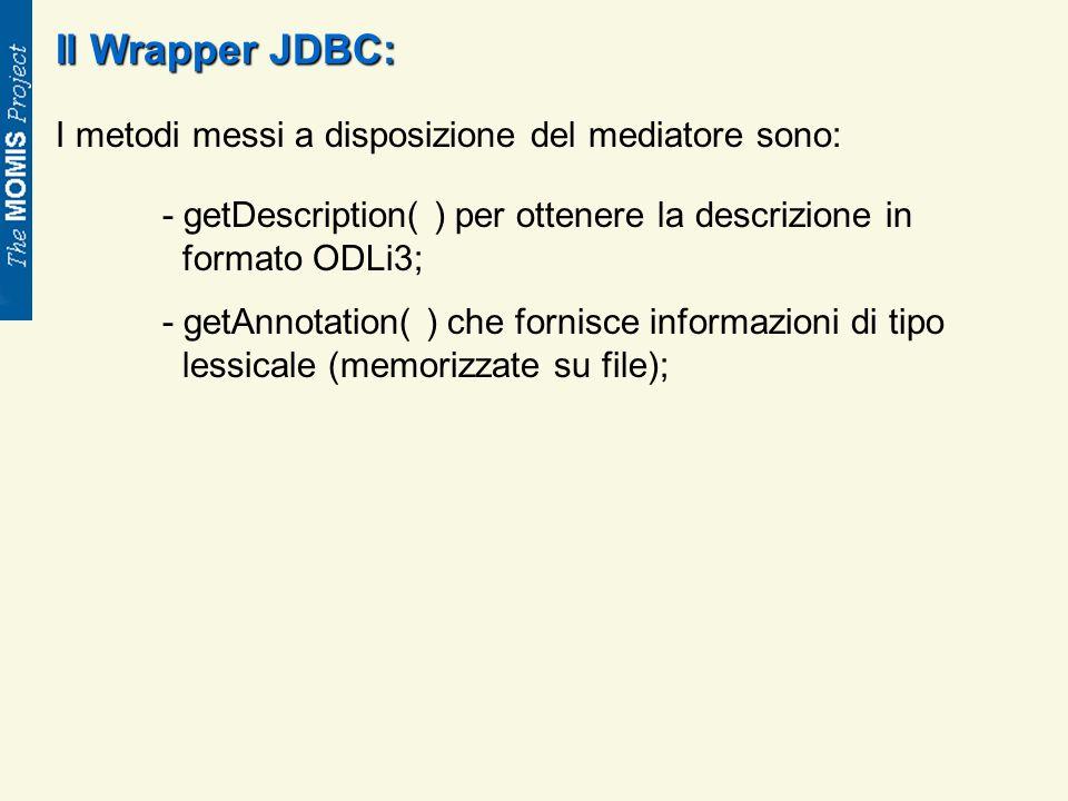 Il Wrapper JDBC: I metodi messi a disposizione del mediatore sono: - getDescription( ) per ottenere la descrizione in formato ODLi3; - getAnnotation( ) che fornisce informazioni di tipo lessicale (memorizzate su file);