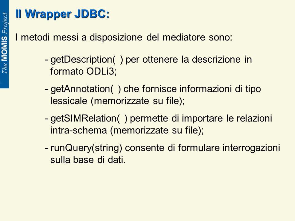 Il Wrapper JDBC: I metodi messi a disposizione del mediatore sono: - getDescription( ) per ottenere la descrizione in formato ODLi3; - getAnnotation( ) che fornisce informazioni di tipo lessicale (memorizzate su file); - getSIMRelation( ) permette di importare le relazioni intra-schema (memorizzate su file); - runQuery(string) consente di formulare interrogazioni sulla base di dati.