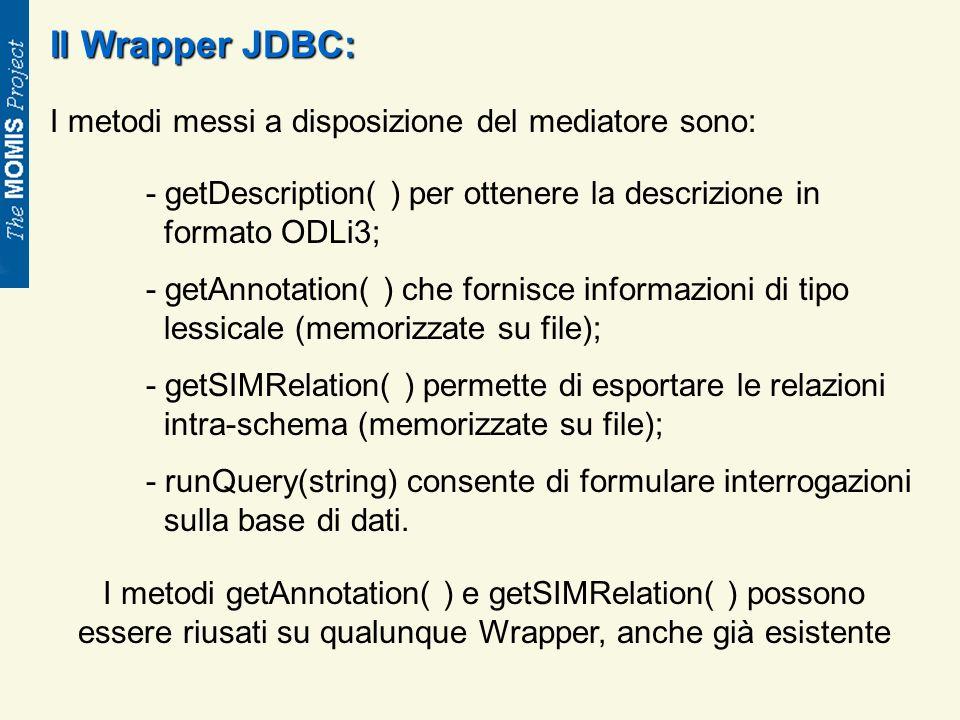 Il Wrapper JDBC: I metodi messi a disposizione del mediatore sono: - getDescription( ) per ottenere la descrizione in formato ODLi3; - getAnnotation( ) che fornisce informazioni di tipo lessicale (memorizzate su file); - getSIMRelation( ) permette di esportare le relazioni intra-schema (memorizzate su file); - runQuery(string) consente di formulare interrogazioni sulla base di dati.